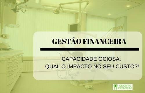 CAPACIDADE OCIOSA: Qual o impacto no seu custo?!