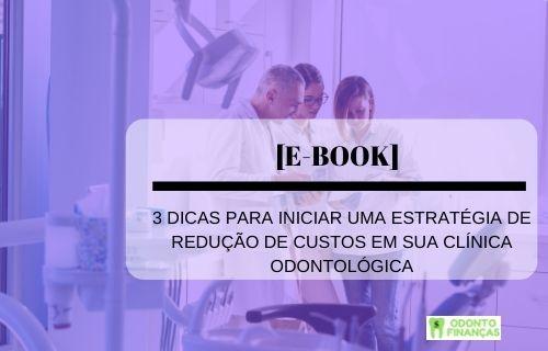 E-BOOK: 3 DICAS PARA INICIAR UMA ESTRATÉGIA DE REDUÇÃO DOS CUSTOS EM SUA CLÍNICA ODONTOLÓGICA